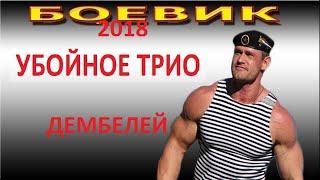 ЖАРКИЙ ФИЛЬМ! УБОЙНОЕ ТРИО ДЕМБЕЛЕЙ боевик детектив 2018 русский