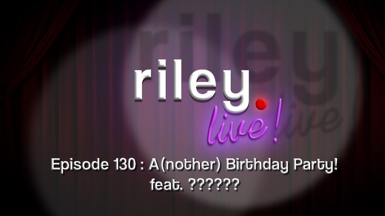 rileyLive! Episode 130: A(nother) Birthday Party!