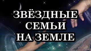 Звездные семьи на Земле. Задача пробужденных звездных странников