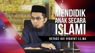 Ustadz Adi Hidayat Lc, MA -  Mendidik Anak Secara Islami