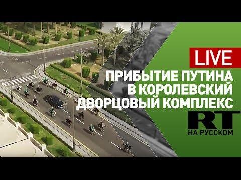 Прибытие Путина на переговоры с королём Саудовской Аравии — LIVE