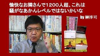 愉快なお隣さんで1200人超、これは騒がなあかんレベルではないかいな by 榊淳司