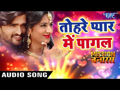 NEW BHOJPURI SONG 2018 - Tohre Pyar Me Pagal - Hamar Mission Hamar Banaras - Superhit Bhojpuri Songs