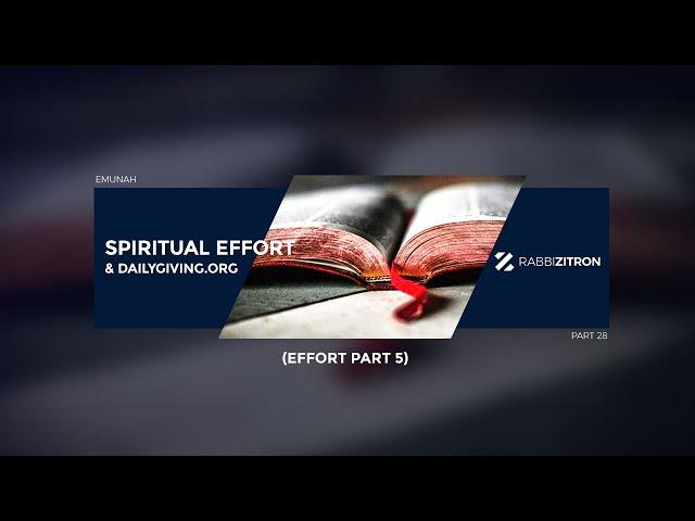 Emunah Part 28: Spiritual Effort & Dailygiving.org (Effort Part 5)