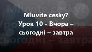 Чеська мова: Урок 10 - Вчора – сьогодні – завтра