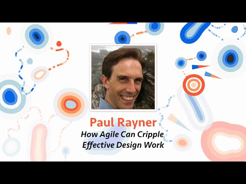 Paul Rayner — How Agile Can Cripple Effective Design Work (and what to do about it)