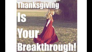 Thanksgiving is the key to your breakthrough!!!!!