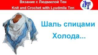 Шаль спицами Холода - красивая, ажурная... #ЛюдмилаТен