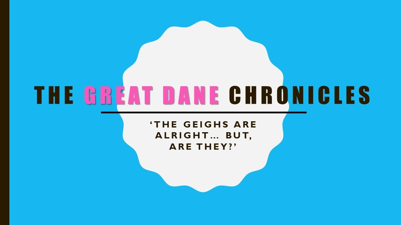 The Great Dane Chronicles: 'The Geighs Are Alright... But, Are They?'