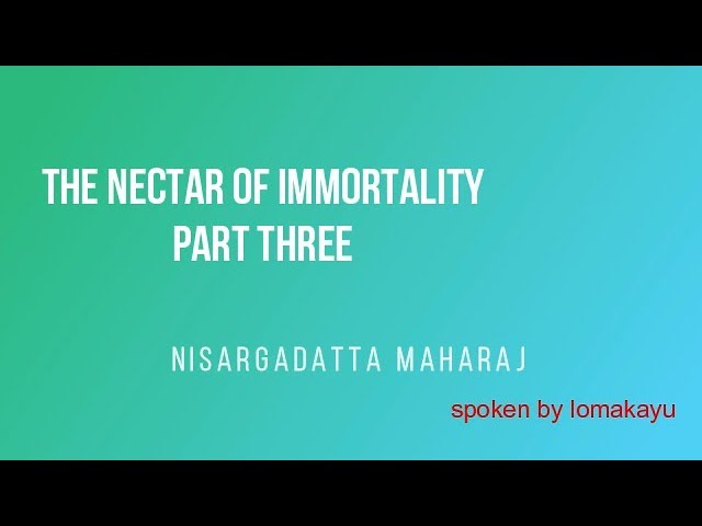 THE NECTAR OF IMMORTALITY - PART THREE - Nisargadatta Maharaj - lomakayu