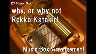 why, or why not/Rekka Katakiri [Music Box] (Anime