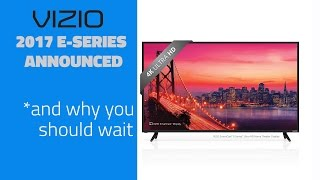 Vizio 2017 E-Series Lineup - And Why You Should Wait