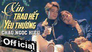 Xin Trao Hết Yêu Thương - Châu Ngọc Hiếu (MV OFFICIAL)