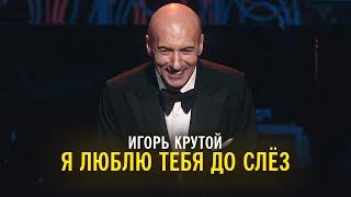 Игорь Крутой - Я люблю тебя до слёз