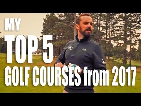 TOP 5 GOLF COURSES - 2017 Best Golf Courses filmed with Mark Crossfield & Co