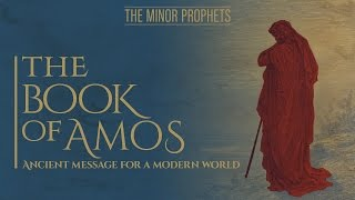 Minor Prophets Amos - Ancient Message for a Modern World
