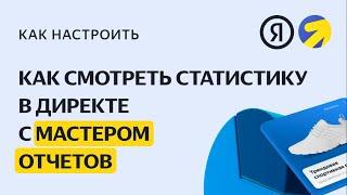 Просмотр статистики с мастером отчетов. Видео о настройке контекстной рекламы в Яндекс.Директе