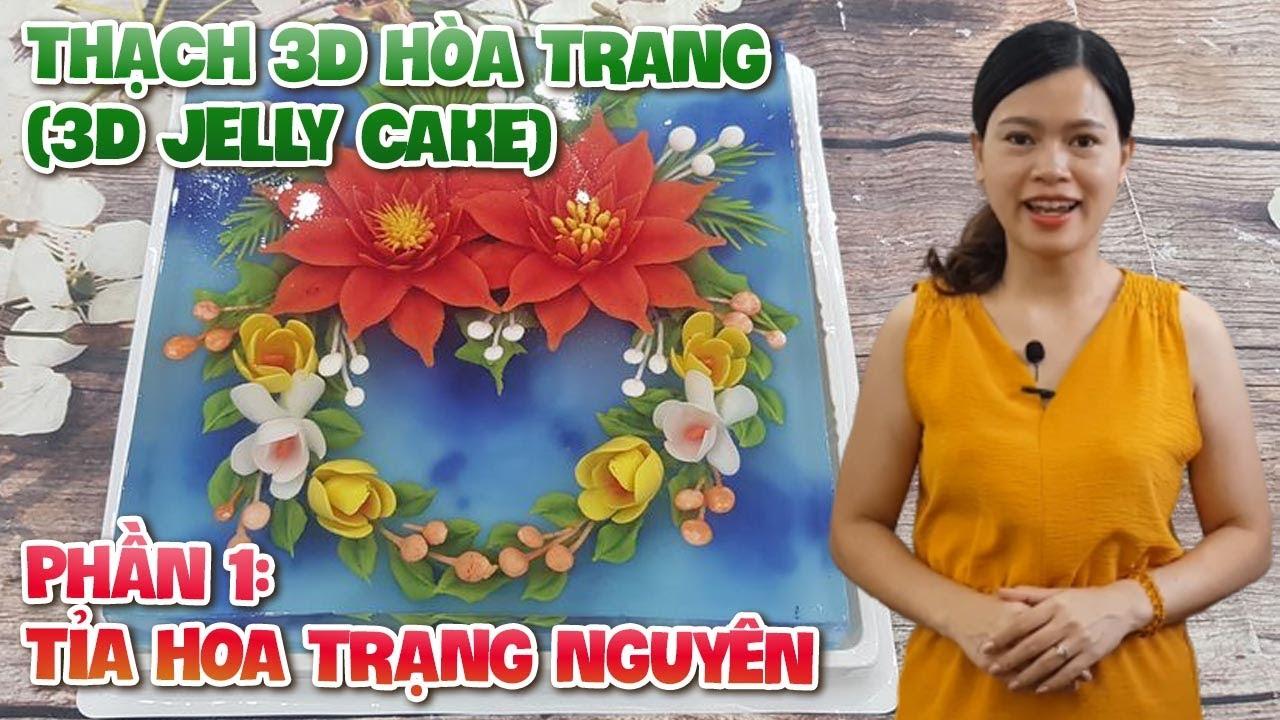 PHẦN 1: TỈA HOA TRẠNG NGUYÊN – THẠCH 3D HOA TRANG  (3D JELLY CAKE)