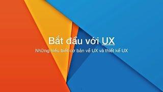 Tự học thiết kế UX. Bài 1.1 Bắt đầu (những hiểu biết cơ bản về UX và thiết kế UX)