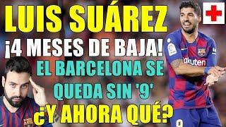 ¡LUIS SUÁREZ 4 MESES DE BAJA! SE PIERDE TODA LA TEMPORADA - EL BARÇA SIN '9'