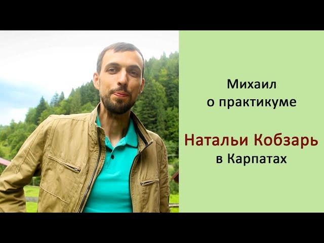Практикум Натальи Кобзарь в Карпатах, отзыв Михаила г. Харьков