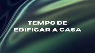 TEMPO DE EDIFICAR A CASA