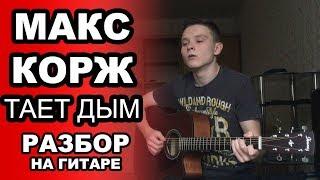МАКС КОРЖ - ТАЕТ ДЫМ. Как играть на гитаре. Разбор и обучение. Видеоурок для начинающих. Аккорды.
