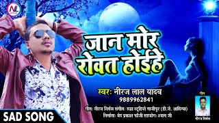 Pawan Singh   Neeraj Lal Yadav -Jan mor rowat hoihe - Sad song 2018.mp3