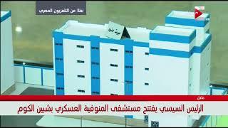 الرئيس السيسي يفتتح مستشفي المنوفية العسكرية بشبين الكوم