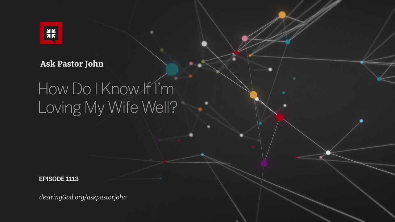 How Do I Know If I'm Loving My Wife Well? // Ask Pastor John
