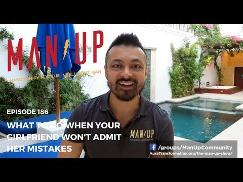 What To Do When Your Girlfriend Won't Admit Her Mistakes - The Man Up Show, Ep. 186
