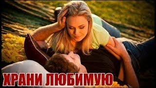 Любовная мелодрама для души ХРАНИ ЛЮБИМУЮ фильмы мелодрамы сериалы HD 2018