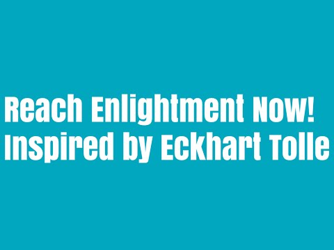 How to Reach Enlightenment Right Now Inspired by the Teachings of Eckhart Tolle