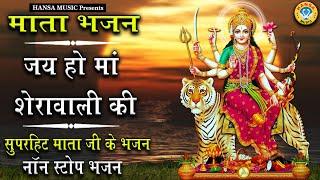 शुक्रवार भक्ति - जय हो माँ शेरावाली : नॉनस्टॉप माता जी के भजन : Nonstop Mata JI Ke Bhajan