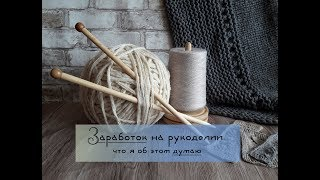 видео: О заработке на вязании // Мои попытки заработать  // Что я об этом думаю