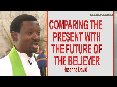 Comparing the Present & the Future of the Believer | Hosanna David