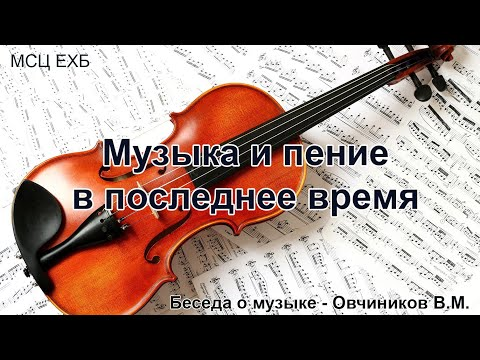 Музыка и пение в последнее время. Овчиников В.М. Беседа. МСЦ ЕХБ