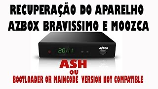 Recuperação Azbox Bravissimo( ASH OU BOOTLOADER OR MAINCODE  VERSION NOT COMPATIBLE) RESOLVIDO 2015