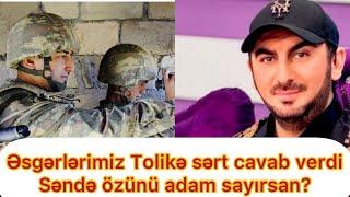 Əsgərlərdən Tolikə şillə kimi cavab:Sən kef çəkəndə təhqir etdiyin qazimiz döyüşürdü..