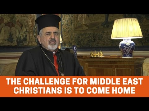 Catholic Patriarch: The challenge for Middle East Christians is to come home