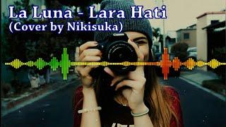 La Luna - Lara Hati  Cover By Nikisuka