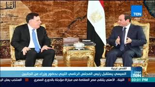 موجزTeN | السيسي يستقبل رئيس المجلس الرئاسي الليبي بحضور وزراء من الجانبين