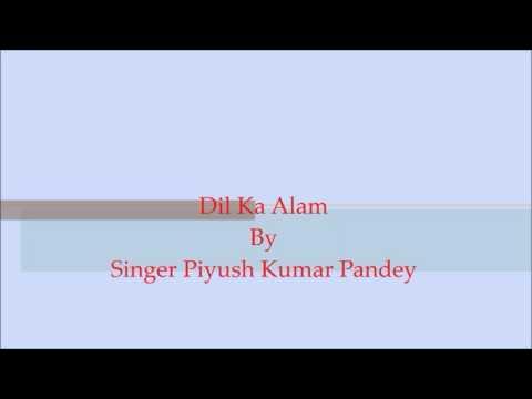 Dil ka alam by singer Piyush kumar pandey