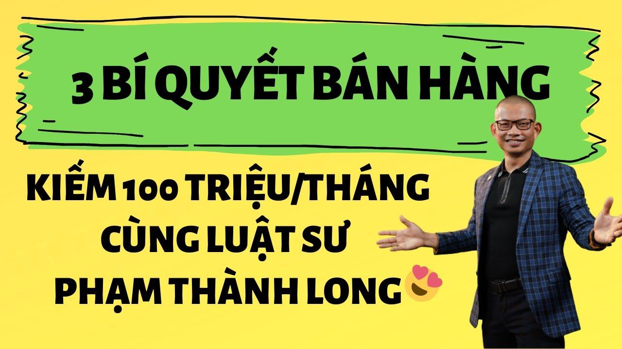 Luật Sư Phạm Thành Long Tiết Lộ 3 Bí Quyết Bán Hàng Kiếm 100 Triệu/Tháng|Nguyễn Hưng Channel