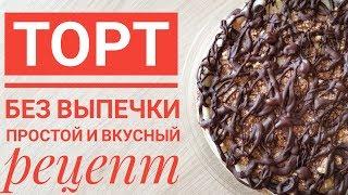 ТОРТ БЕЗ ВЫПЕЧКИ - простой и вкусный рецепт приготовления