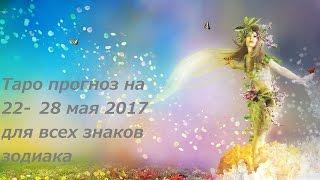 ТАРО ПРОГНОЗ на неделю с 22 по 28 мая 2017 для ВСЕХ ЗНАКОВ ЗОДИАКА