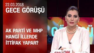 AK Parti ve MHP hangi illerde ittifak yapar? - Gece Görüşü 22.03.2018 Perşembe