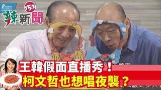 【辣新聞152】王韓假面直播秀!柯文哲也想唱夜襲? 2019.07.05
