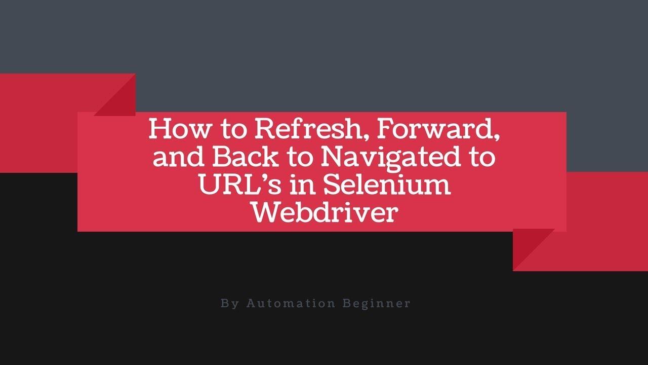 Navigate Forward Backward Refresh in Selenium Webdriver using python     Selenium Webdriver