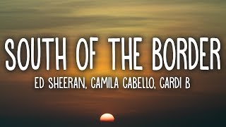 Ed Sheeran - South Of The Border (Lyrics) Feat. Camila Cabello, Cardi B